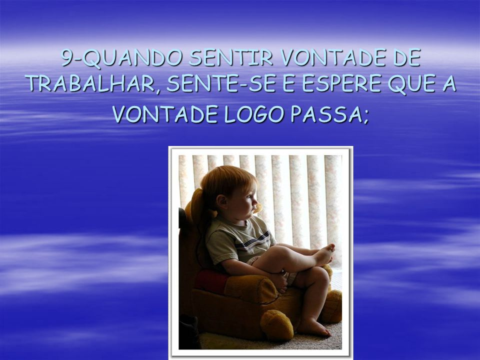 9-QUANDO SENTIR VONTADE DE TRABALHAR, SENTE-SE E ESPERE QUE A VONTADE LOGO PASSA;