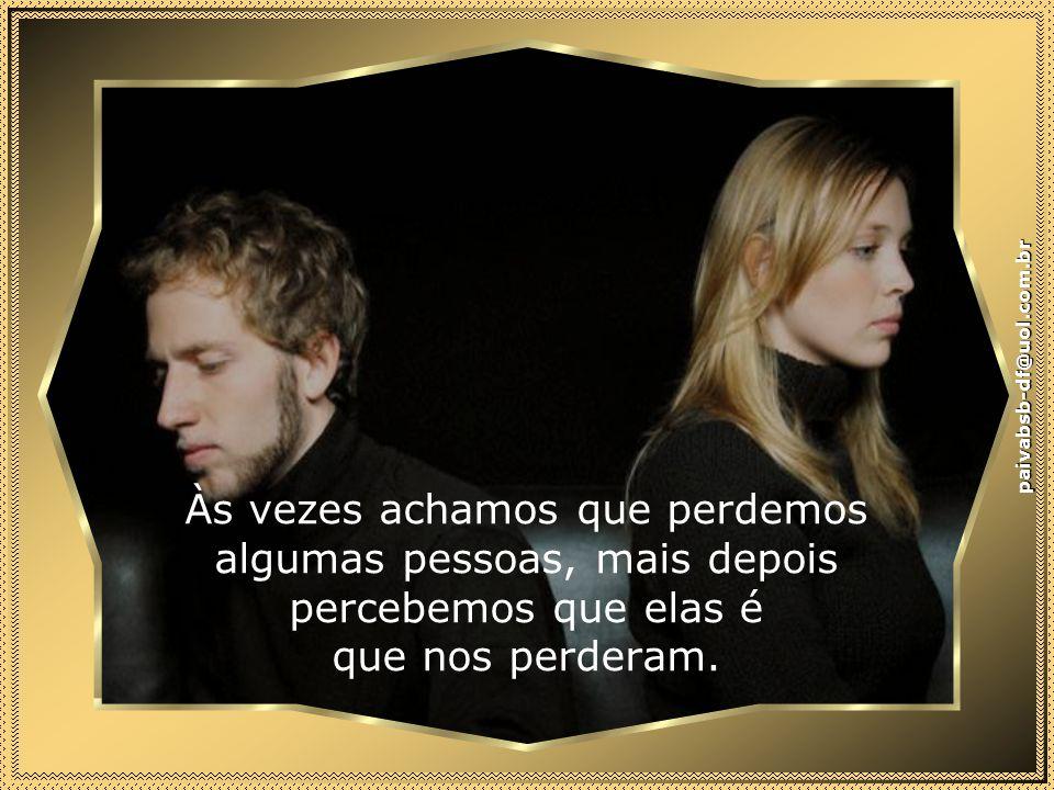 paivabsb-df@uol.com.br Às vezes achamos que perdemos algumas pessoas, mais depois percebemos que elas é que nos perderam.
