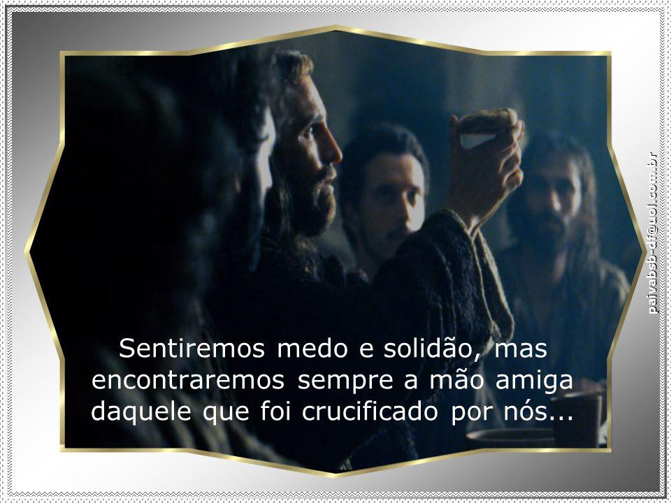 paivabsb-df@uol.com.br Sentiremos medo e solidão, mas encontraremos sempre a mão amiga daquele que foi crucificado por nós...