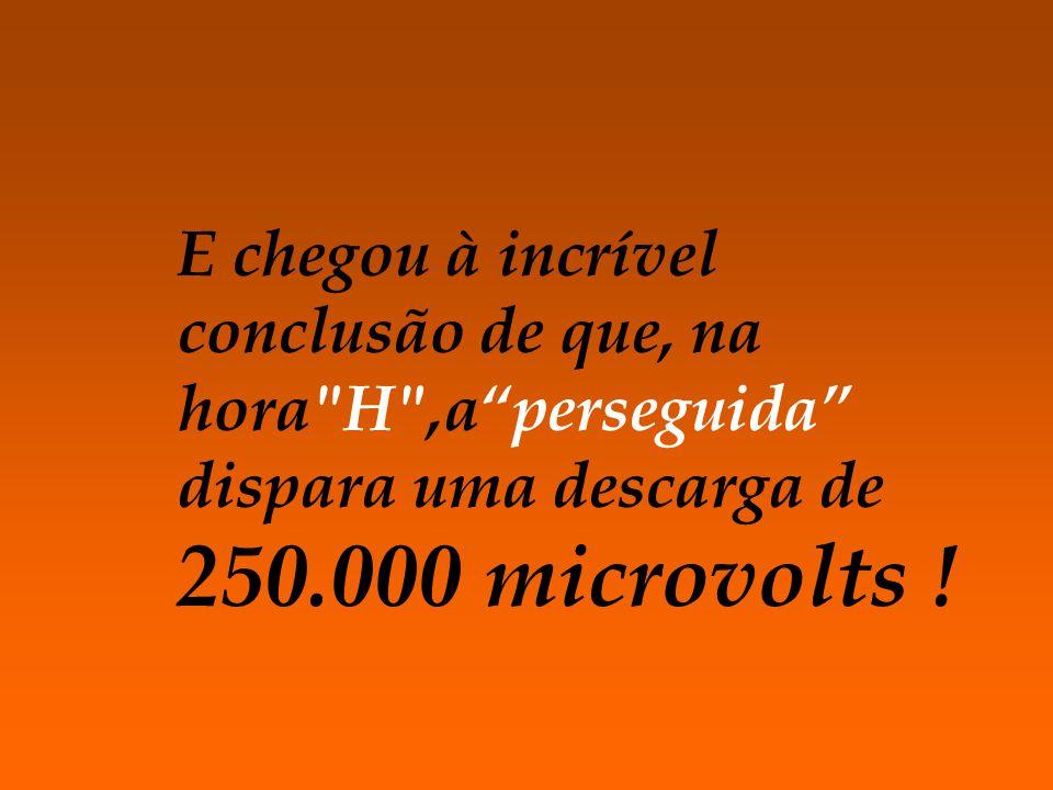 E chegou à incrível conclusão de que, na hora H ,a perseguida dispara uma descarga de 250.000 microvolts !