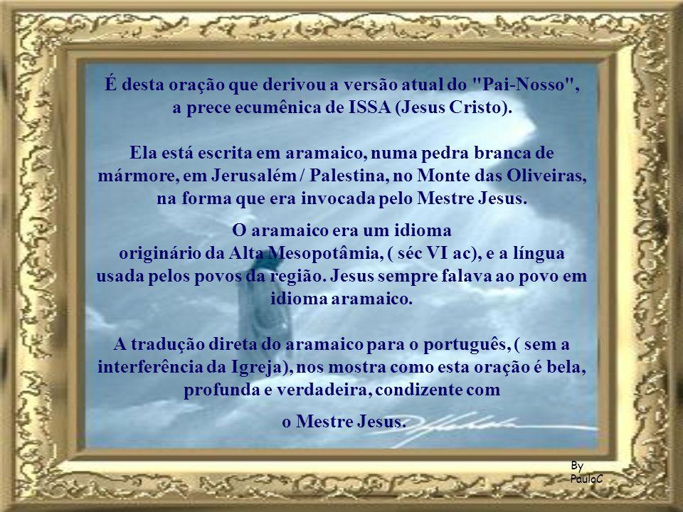 É desta oração que derivou a versão atual do Pai-Nosso , a prece ecumênica de ISSA (Jesus Cristo). Ela está escrita em aramaico, numa pedra branca de mármore, em Jerusalém / Palestina, no Monte das Oliveiras, na forma que era invocada pelo Mestre Jesus.