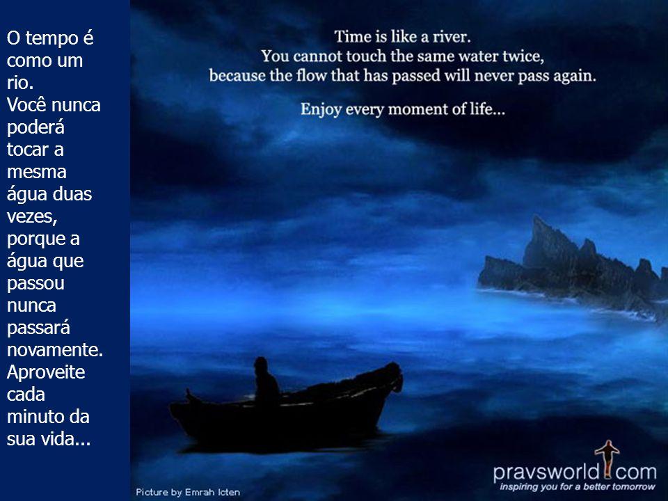 O tempo é como um rio. Você nunca poderá tocar a mesma água duas vezes, porque a água que passou nunca passará novamente.