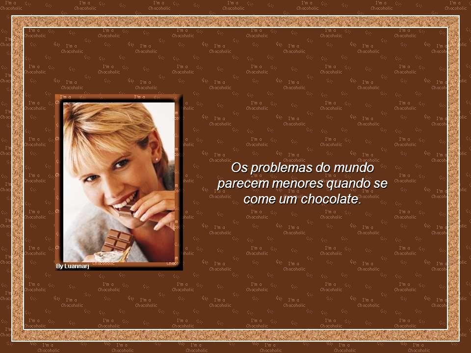 Os problemas do mundo parecem menores quando se come um chocolate.