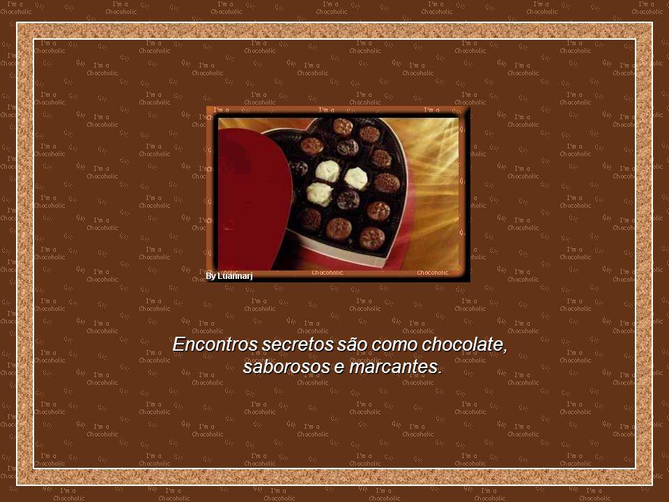 Encontros secretos são como chocolate,