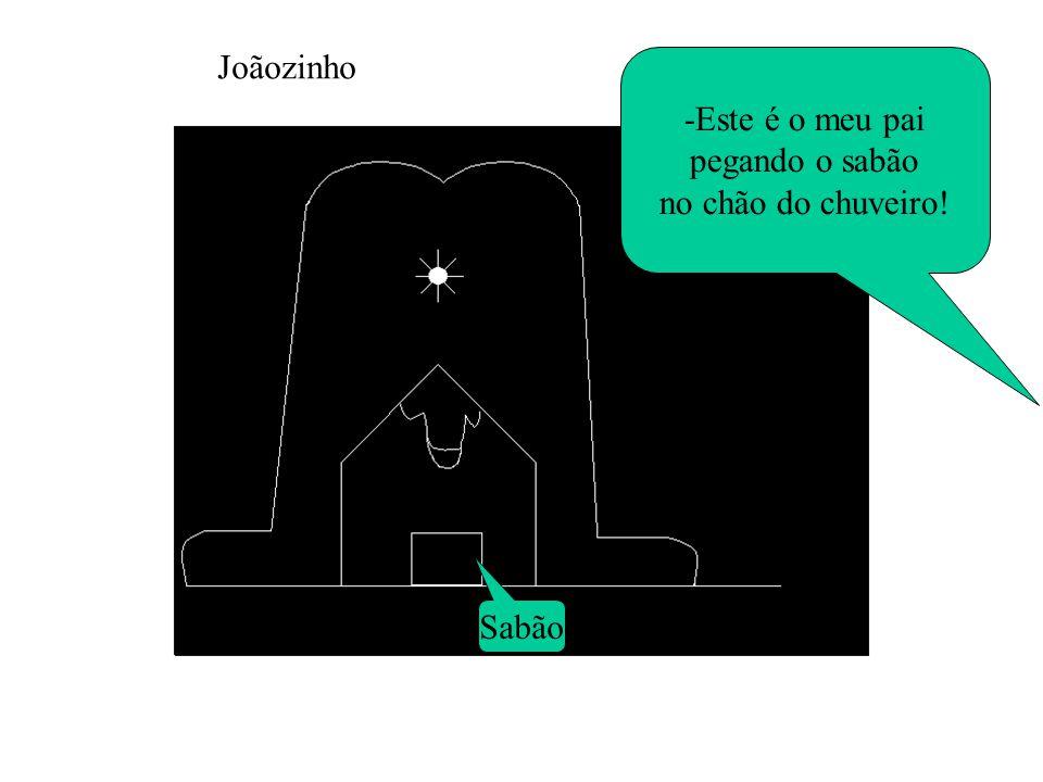 Joãozinho -Este é o meu pai pegando o sabão no chão do chuveiro! Sabão