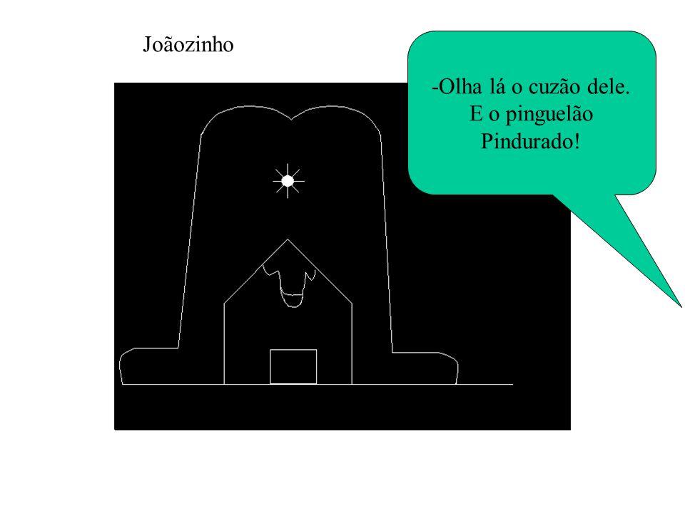 Joãozinho -Olha lá o cuzão dele. E o pinguelão Pindurado!