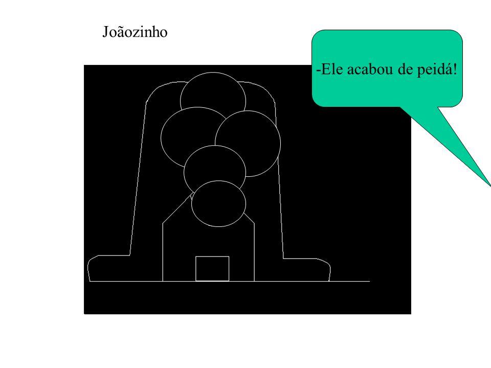 Joãozinho -Ele acabou de peidá!