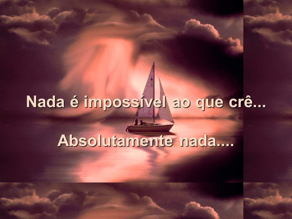 Nada é impossível ao que crê... Absolutamente nada....