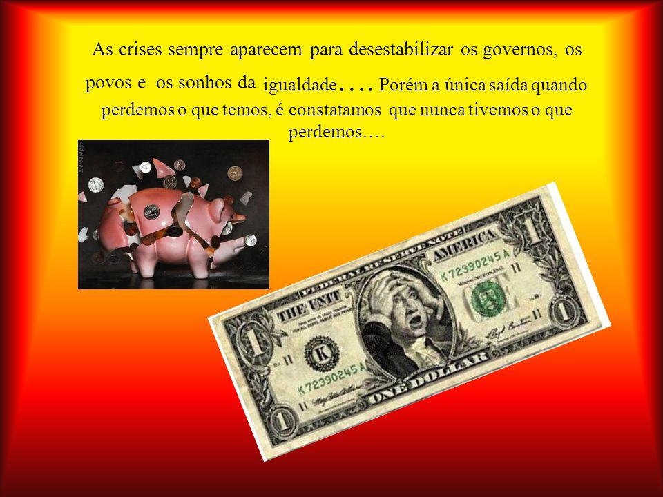 As crises sempre aparecem para desestabilizar os governos, os povos e os sonhos da igualdade….