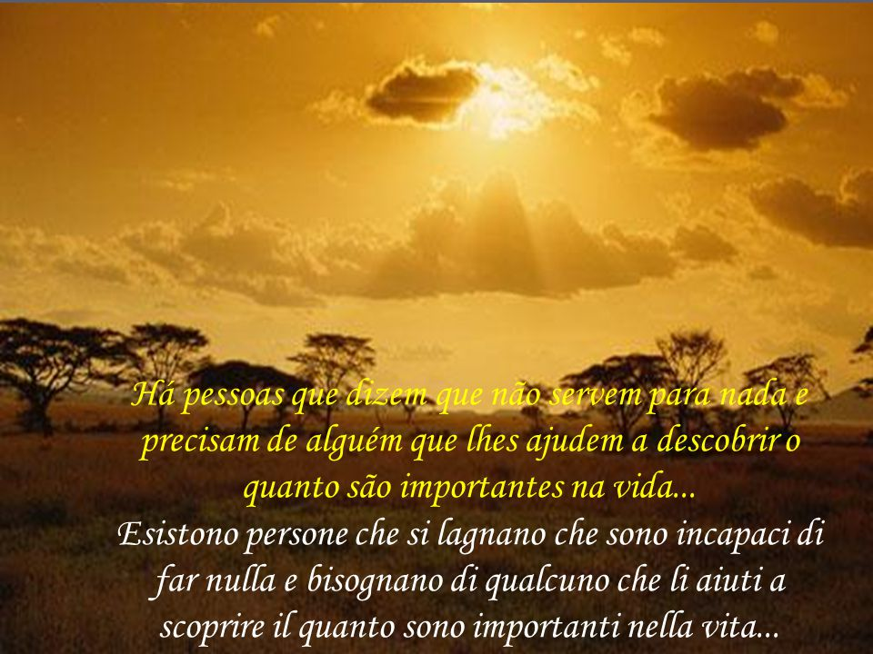 Há pessoas que dizem que não servem para nada e precisam de alguém que lhes ajudem a descobrir o quanto são importantes na vida...