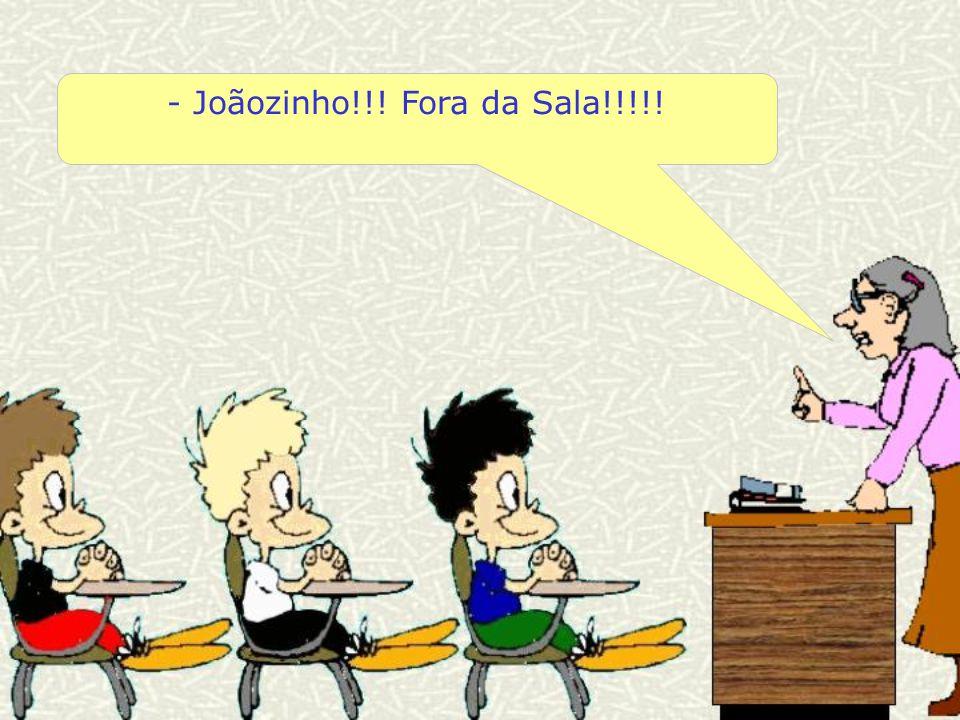 - Joãozinho!!! Fora da Sala!!!!!