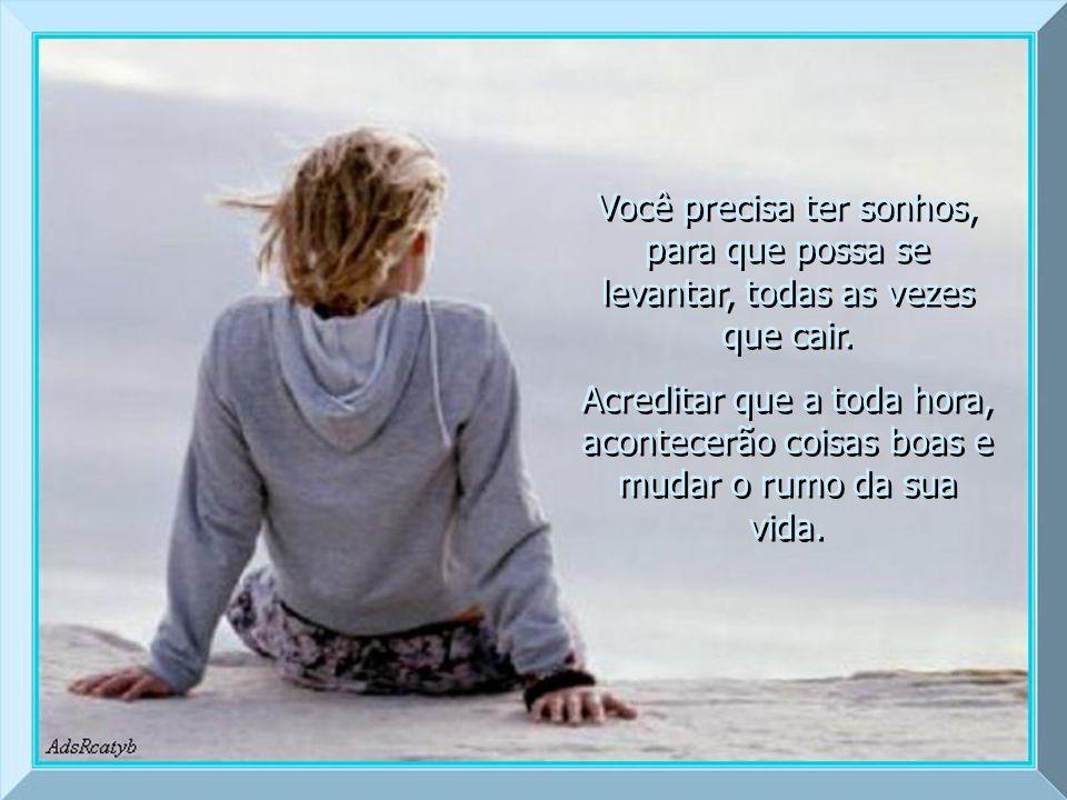 Você precisa ter sonhos, para que possa se levantar, todas as vezes que cair.