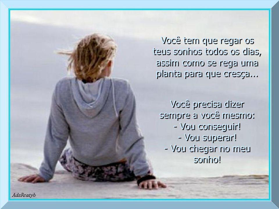 Você tem que regar os teus sonhos todos os dias, assim como se rega uma planta para que cresça...