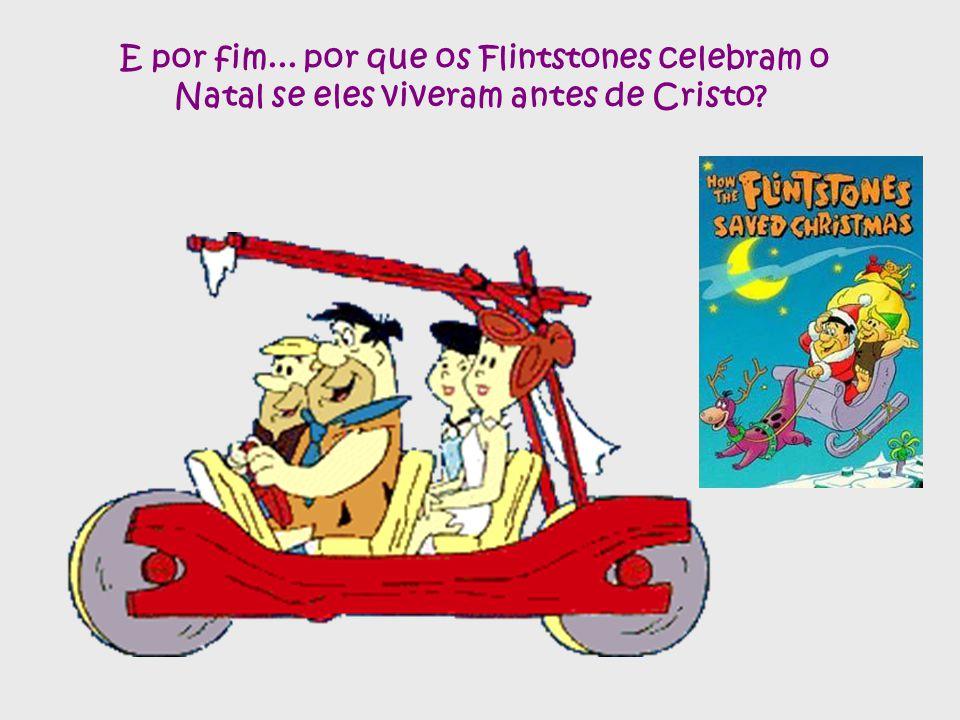 E por fim... por que os Flintstones celebram o Natal se eles viveram antes de Cristo