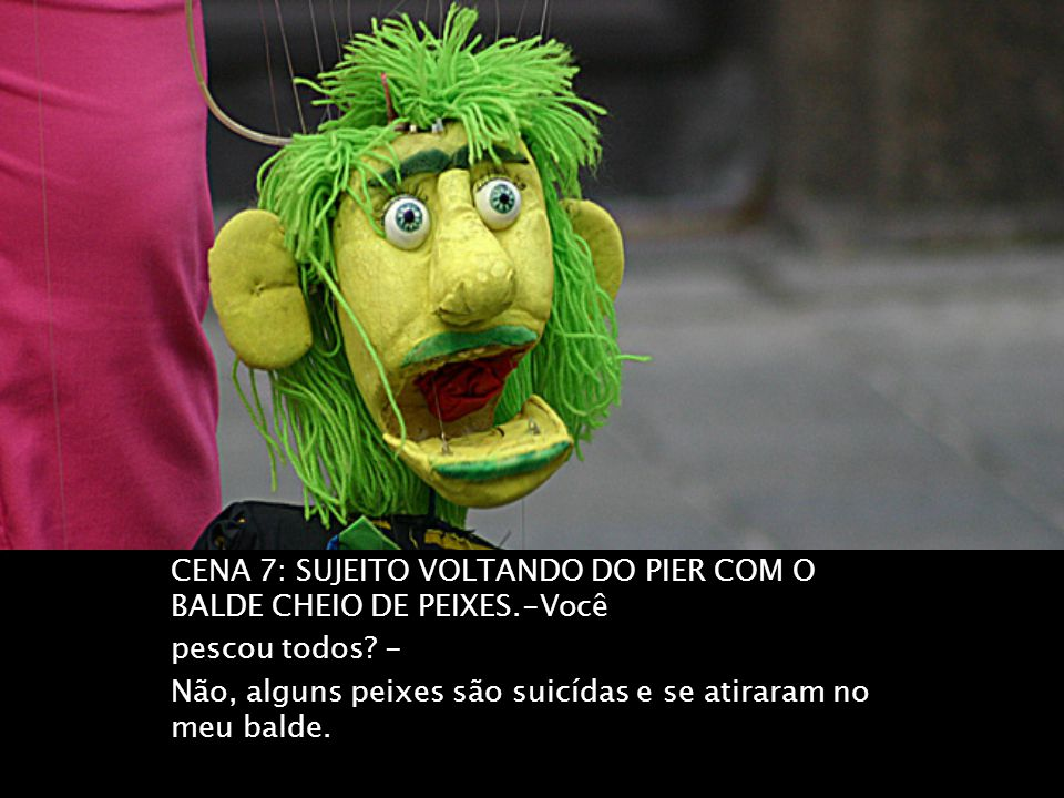 CENA 7: SUJEITO VOLTANDO DO PIER COM O BALDE CHEIO DE PEIXES.-Você