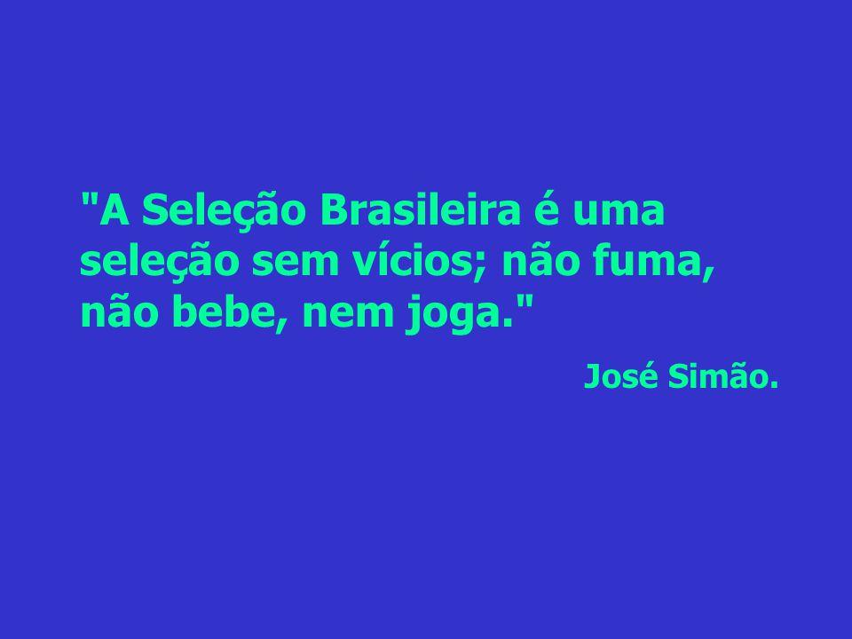 A Seleção Brasileira é uma seleção sem vícios; não fuma, não bebe, nem joga.