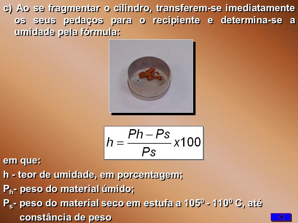 c) Ao se fragmentar o cilindro, transferem-se imediatamente os seus pedaços para o recipiente e determina-se a umidade pela fórmula: