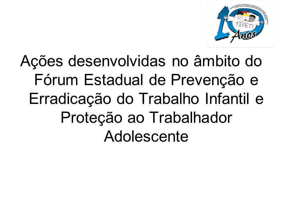 Ações desenvolvidas no âmbito do Fórum Estadual de Prevenção e Erradicação do Trabalho Infantil e Proteção ao Trabalhador Adolescente