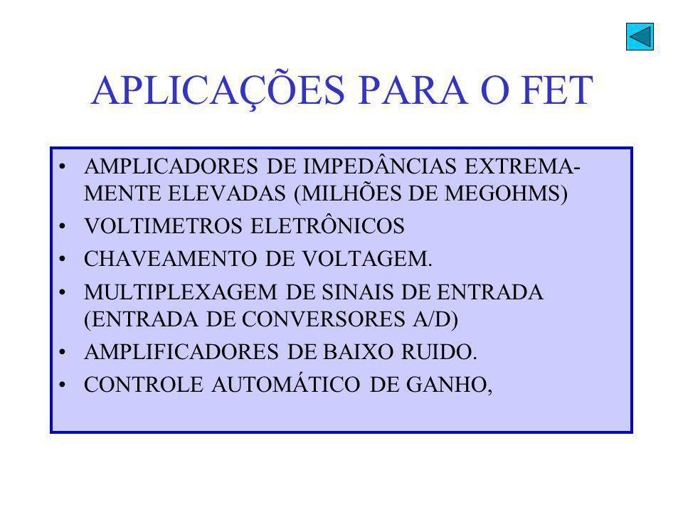 APLICAÇÕES PARA O FET AMPLICADORES DE IMPEDÂNCIAS EXTREMA- MENTE ELEVADAS (MILHÕES DE MEGOHMS) VOLTIMETROS ELETRÔNICOS.