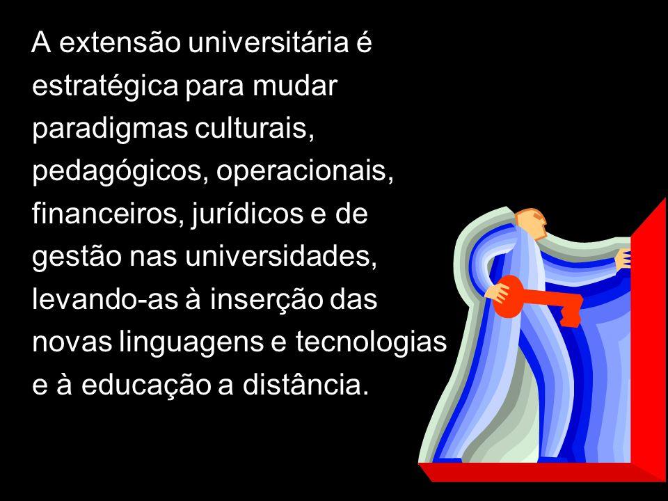 A A extensão universitária é estratégica para mudar paradigmas culturais, pedagógicos, operacionais, financeiros, jurídicos e de gestão nas universidades, levando-as à inserção das novas linguagens e tecnologias e à educação a distância.