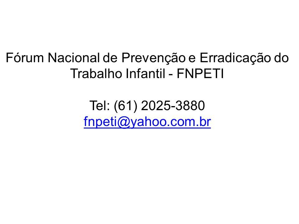 Fórum Nacional de Prevenção e Erradicação do Trabalho Infantil - FNPETI Tel: (61) 2025-3880 fnpeti@yahoo.com.br