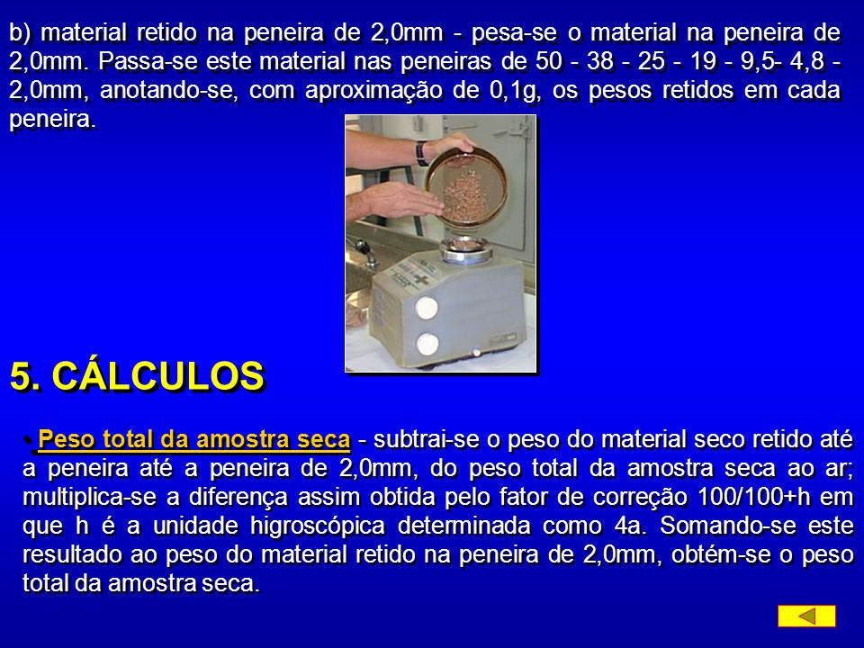 b) material retido na peneira de 2,0mm - pesa-se o material na peneira de 2,0mm. Passa-se este material nas peneiras de 50 - 38 - 25 - 19 - 9,5- 4,8 - 2,0mm, anotando-se, com aproximação de 0,1g, os pesos retidos em cada peneira.
