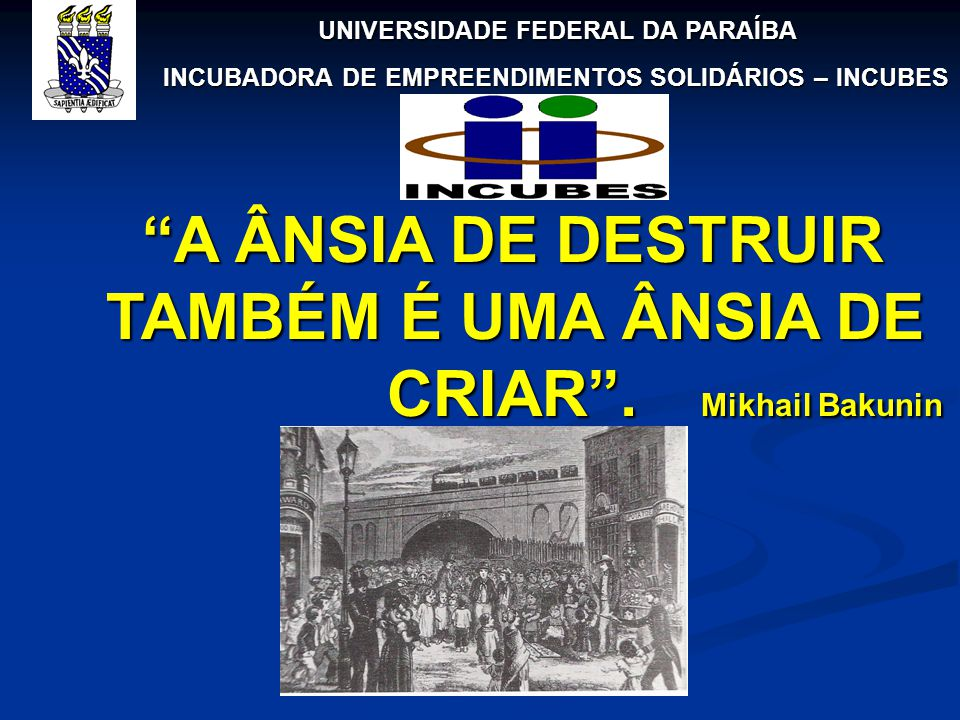 A ÂNSIA DE DESTRUIR TAMBÉM É UMA ÂNSIA DE CRIAR . Mikhail Bakunin