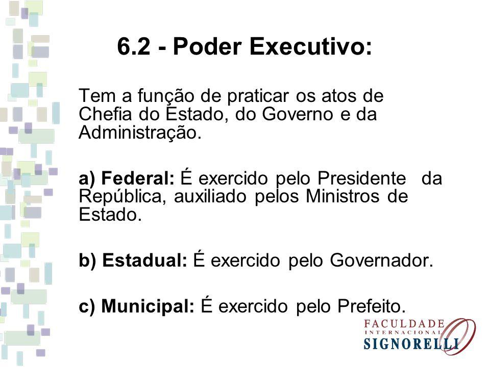6.2 - Poder Executivo: Tem a função de praticar os atos de Chefia do Estado, do Governo e da Administração.