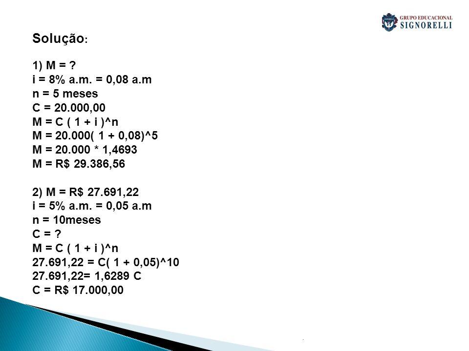 Solução: 1) M = i = 8% a.m. = 0,08 a.m n = 5 meses C = 20.000,00