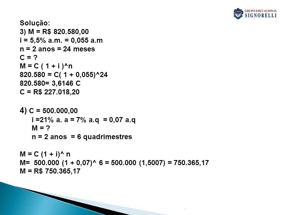 Solução: 3) M = R$ 820.580,00. i = 5,5% a.m. = 0,055 a.m. n = 2 anos = 24 meses. C = M = C ( 1 + i )^n.