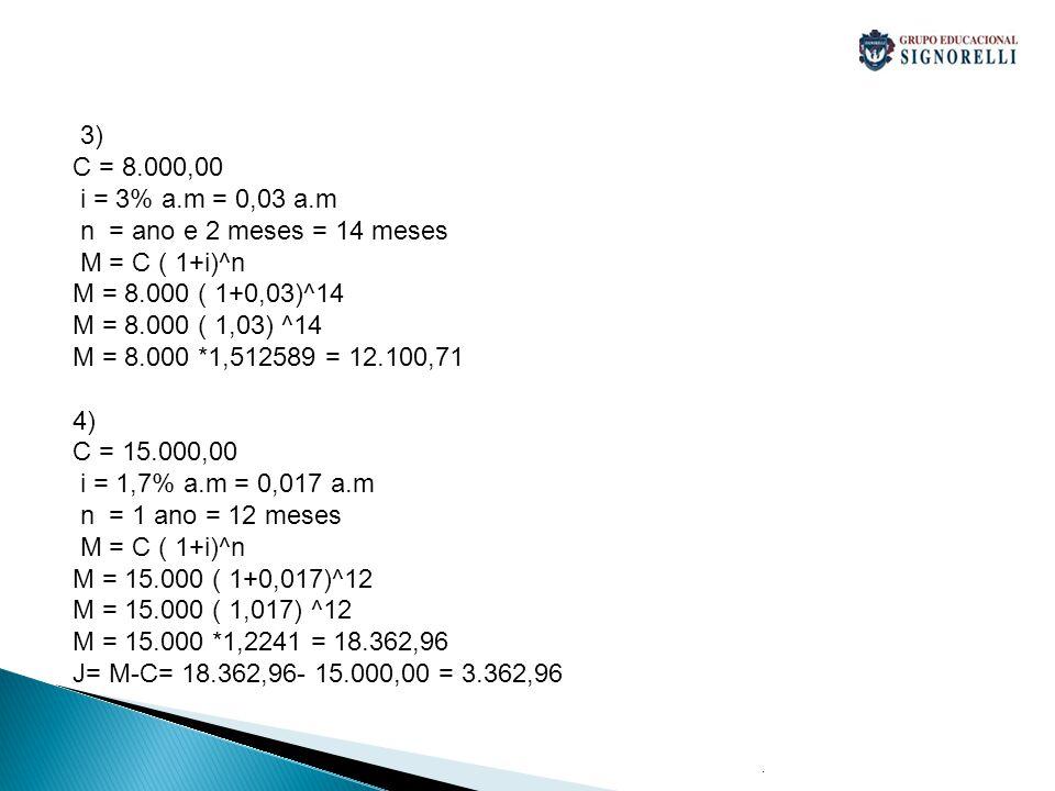 3) C = 8.000,00 i = 3% a.m = 0,03 a.m n = ano e 2 meses = 14 meses