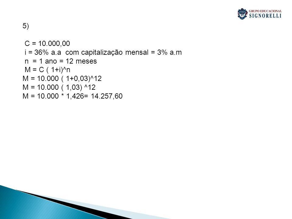 5) C = 10.000,00. i = 36% a.a com capitalização mensal = 3% a.m. n = 1 ano = 12 meses. M = C ( 1+i)^n.