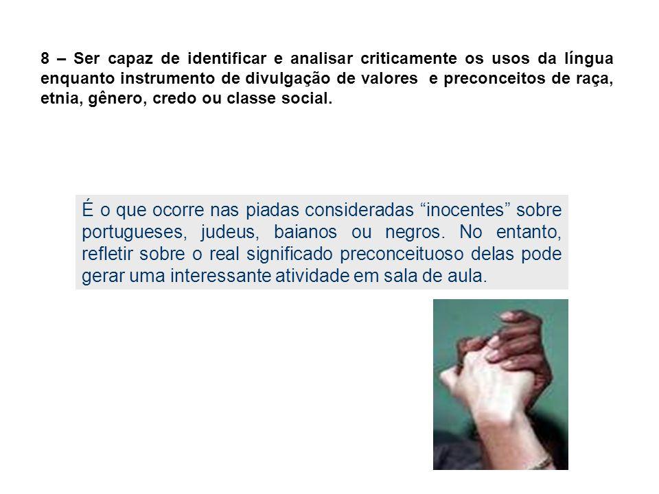 8 – Ser capaz de identificar e analisar criticamente os usos da língua enquanto instrumento de divulgação de valores e preconceitos de raça, etnia, gênero, credo ou classe social.