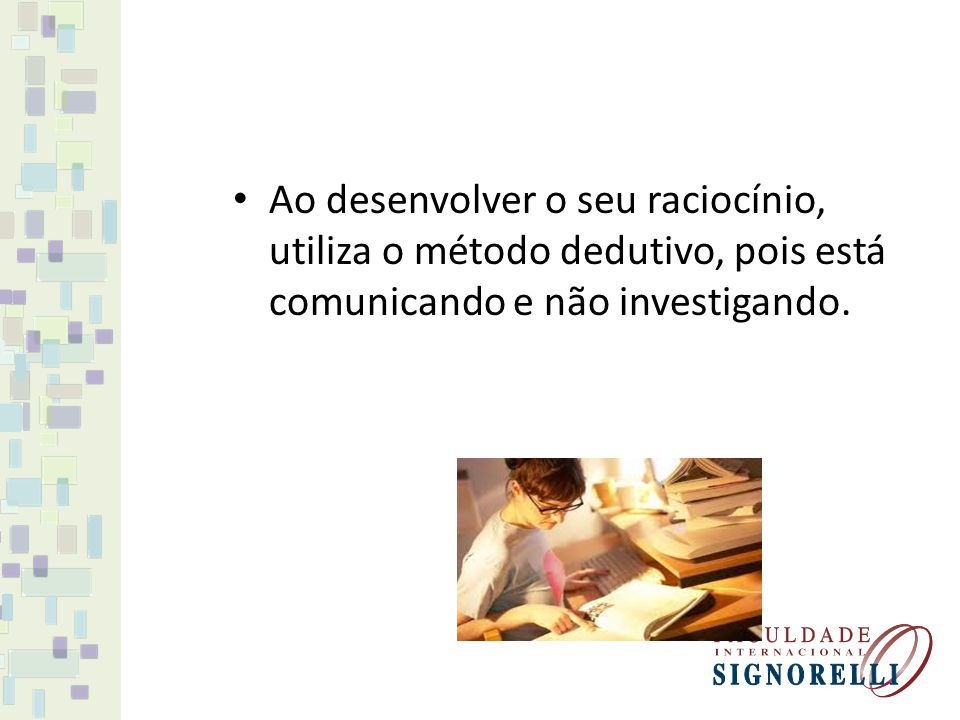 Ao desenvolver o seu raciocínio, utiliza o método dedutivo, pois está comunicando e não investigando.
