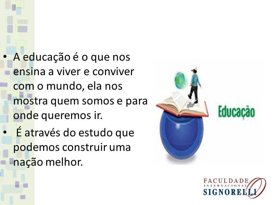 A educação é o que nos ensina a viver e conviver com o mundo, ela nos mostra quem somos e para onde queremos ir.