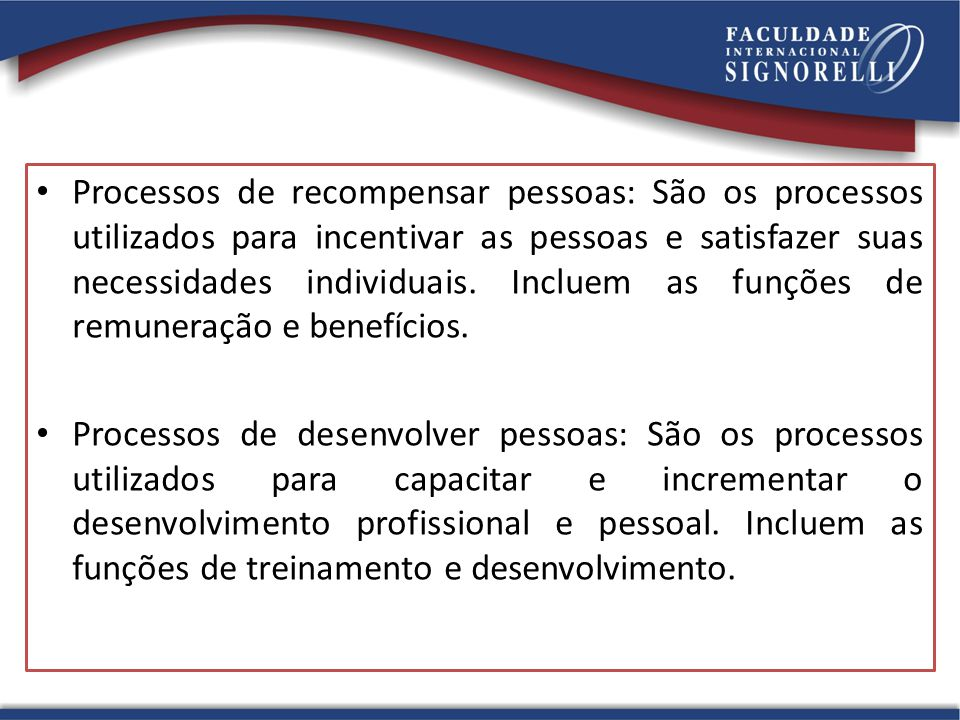 Processos de recompensar pessoas: São os processos utilizados para incentivar as pessoas e satisfazer suas necessidades individuais. Incluem as funções de remuneração e benefícios.
