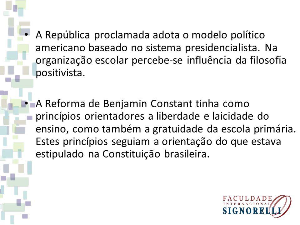 A República proclamada adota o modelo político americano baseado no sistema presidencialista. Na organização escolar percebe-se influência da filosofia positivista.
