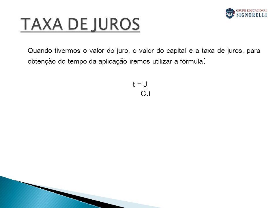 TAXA DE JUROS Quando tivermos o valor do juro, o valor do capital e a taxa de juros, para obtenção do tempo da aplicação iremos utilizar a fórmula: