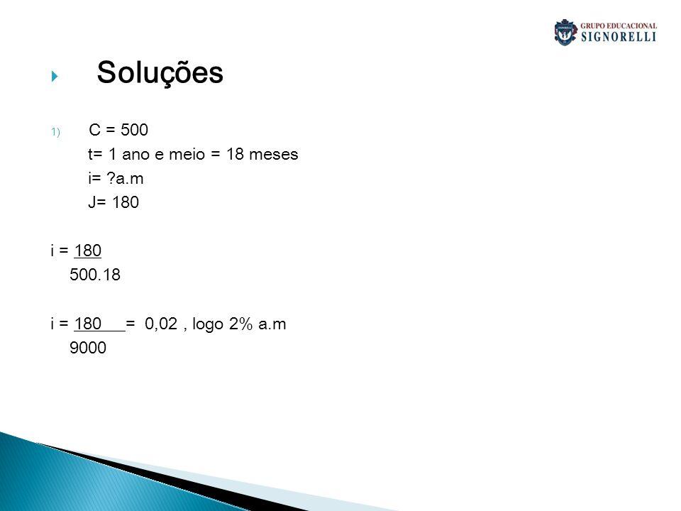 Soluções C = 500 t= 1 ano e meio = 18 meses i= a.m J= 180 i = 180