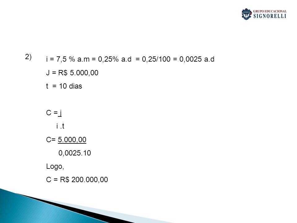 2) i = 7,5 % a.m = 0,25% a.d = 0,25/100 = 0,0025 a.d. J = R$ 5.000,00. t = 10 dias. C = j. i .t.
