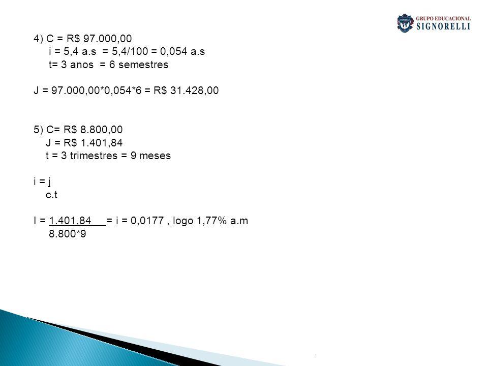 4) C = R$ 97.000,00 i = 5,4 a.s = 5,4/100 = 0,054 a.s. t= 3 anos = 6 semestres. J = 97.000,00*0,054*6 = R$ 31.428,00.