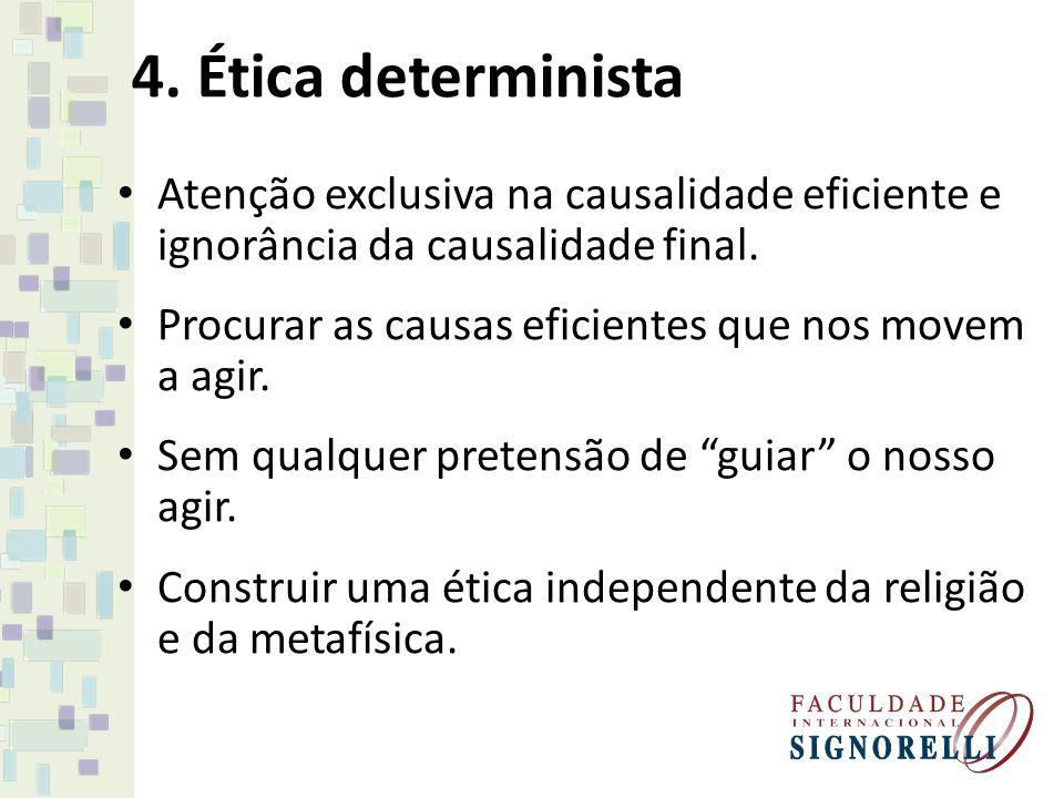 4. Ética determinista Atenção exclusiva na causalidade eficiente e ignorância da causalidade final.