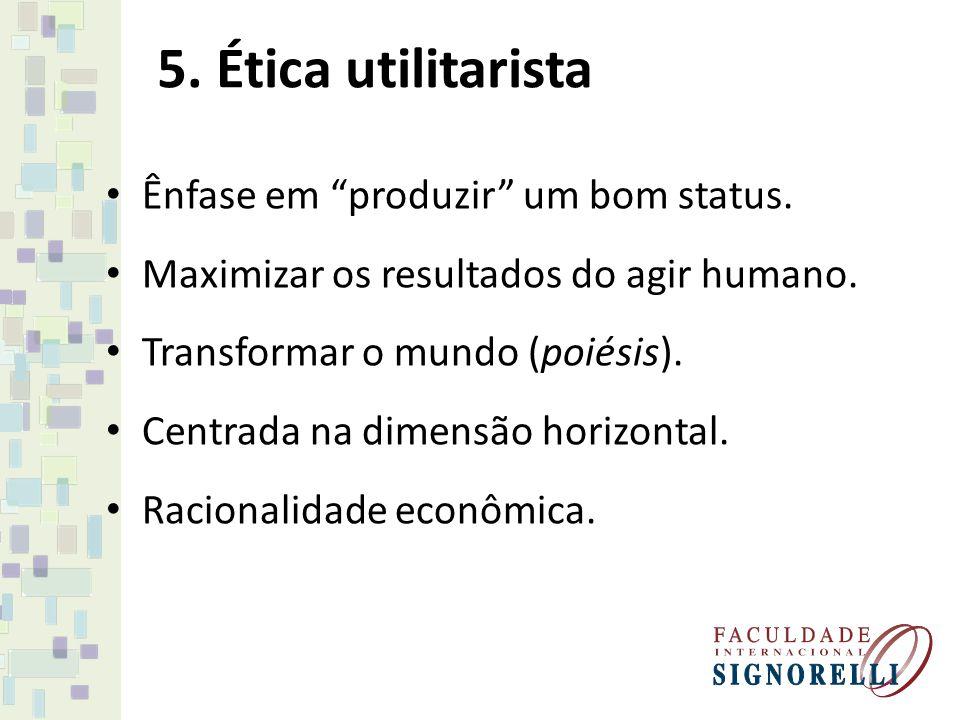 5. Ética utilitarista Ênfase em produzir um bom status.