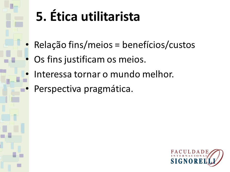 5. Ética utilitarista Relação fins/meios = benefícios/custos