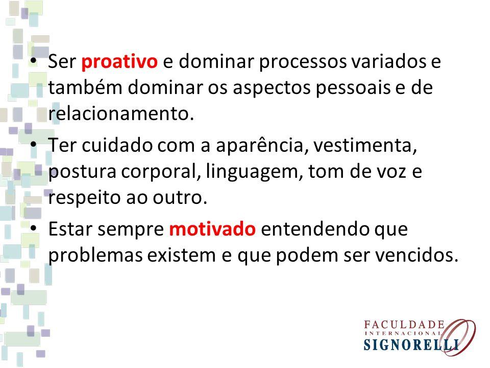 Ser proativo e dominar processos variados e também dominar os aspectos pessoais e de relacionamento.