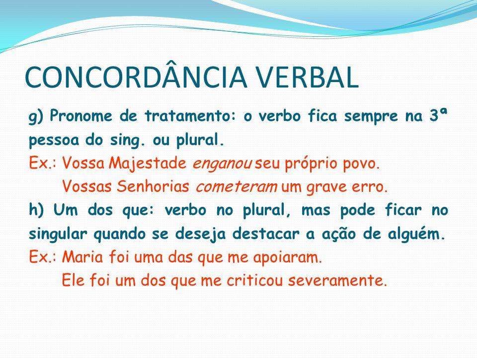 CONCORDÂNCIA VERBAL g) Pronome de tratamento: o verbo fica sempre na 3ª pessoa do sing. ou plural. Ex.: Vossa Majestade enganou seu próprio povo.