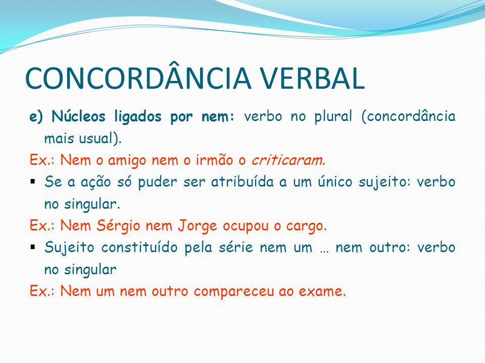 CONCORDÂNCIA VERBAL e) Núcleos ligados por nem: verbo no plural (concordância mais usual). Ex.: Nem o amigo nem o irmão o criticaram.