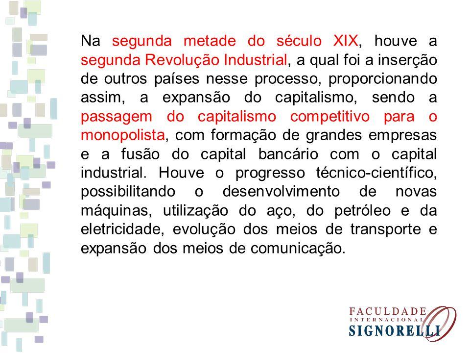 Na segunda metade do século XIX, houve a segunda Revolução Industrial, a qual foi a inserção de outros países nesse processo, proporcionando assim, a expansão do capitalismo, sendo a passagem do capitalismo competitivo para o monopolista, com formação de grandes empresas e a fusão do capital bancário com o capital industrial.