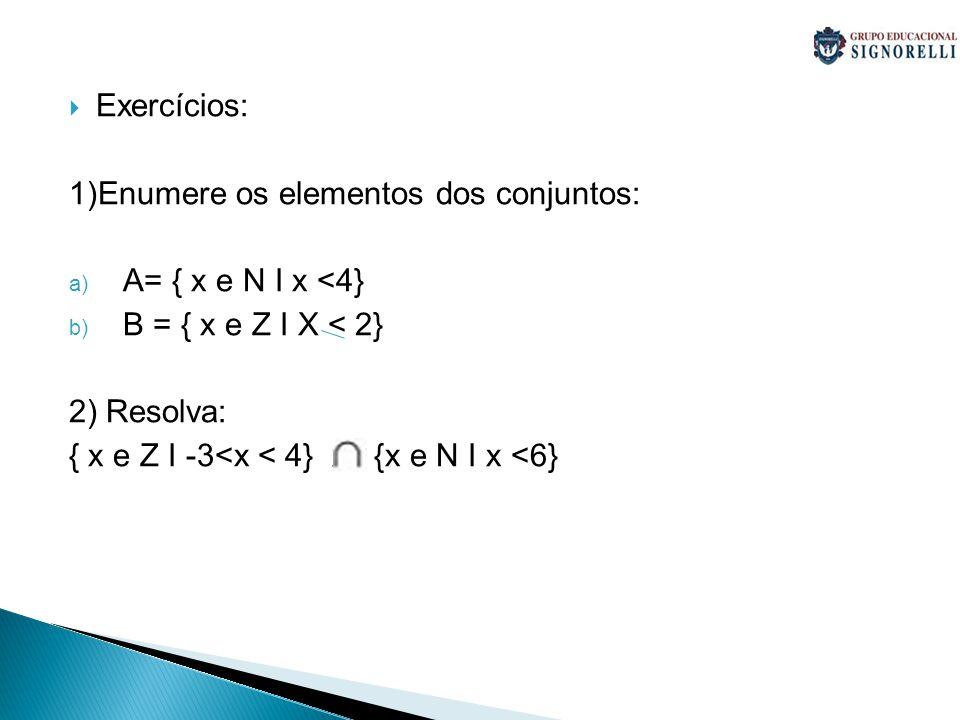 Exercícios: 1)Enumere os elementos dos conjuntos: A= { x e N I x <4} B = { x e Z I X < 2} 2) Resolva: