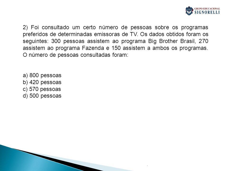 2) Foi consultado um certo número de pessoas sobre os programas preferidos de determinadas emissoras de TV. Os dados obtidos foram os seguintes: 300 pessoas assistem ao programa Big Brother Brasil, 270 assistem ao programa Fazenda e 150 assistem a ambos os programas. O número de pessoas consultadas foram: